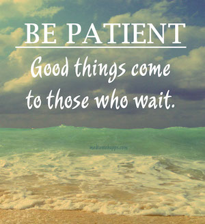 be-patient-good-things-come-to-those-who-wait-1389554715gnk48